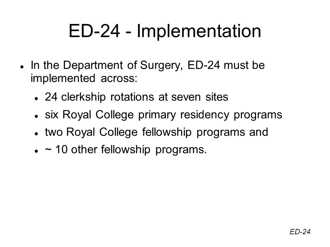 ED-24 - Implementation In the Department of Surgery, ED-24 must be implemented across: 24 clerkship rotations at seven sites six Royal College primary residency programs two Royal College fellowship programs and ~ 10 other fellowship programs.