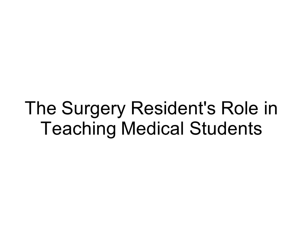 The Surgery Resident s Role in Teaching Medical Students