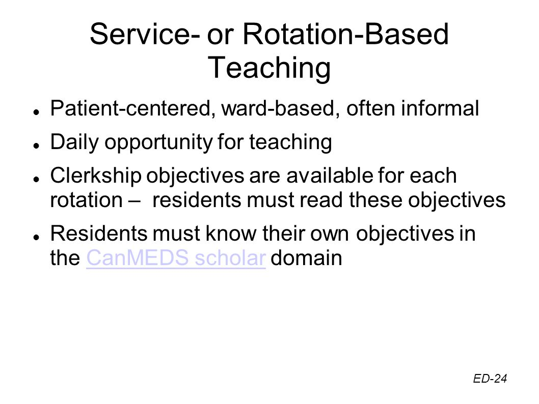Service- or Rotation-Based Teaching Patient-centered, ward-based, often informal Daily opportunity for teaching Clerkship objectives are available for each rotation – residents must read these objectives Residents must know their own objectives in the CanMEDS scholar domainCanMEDS scholar ED-24