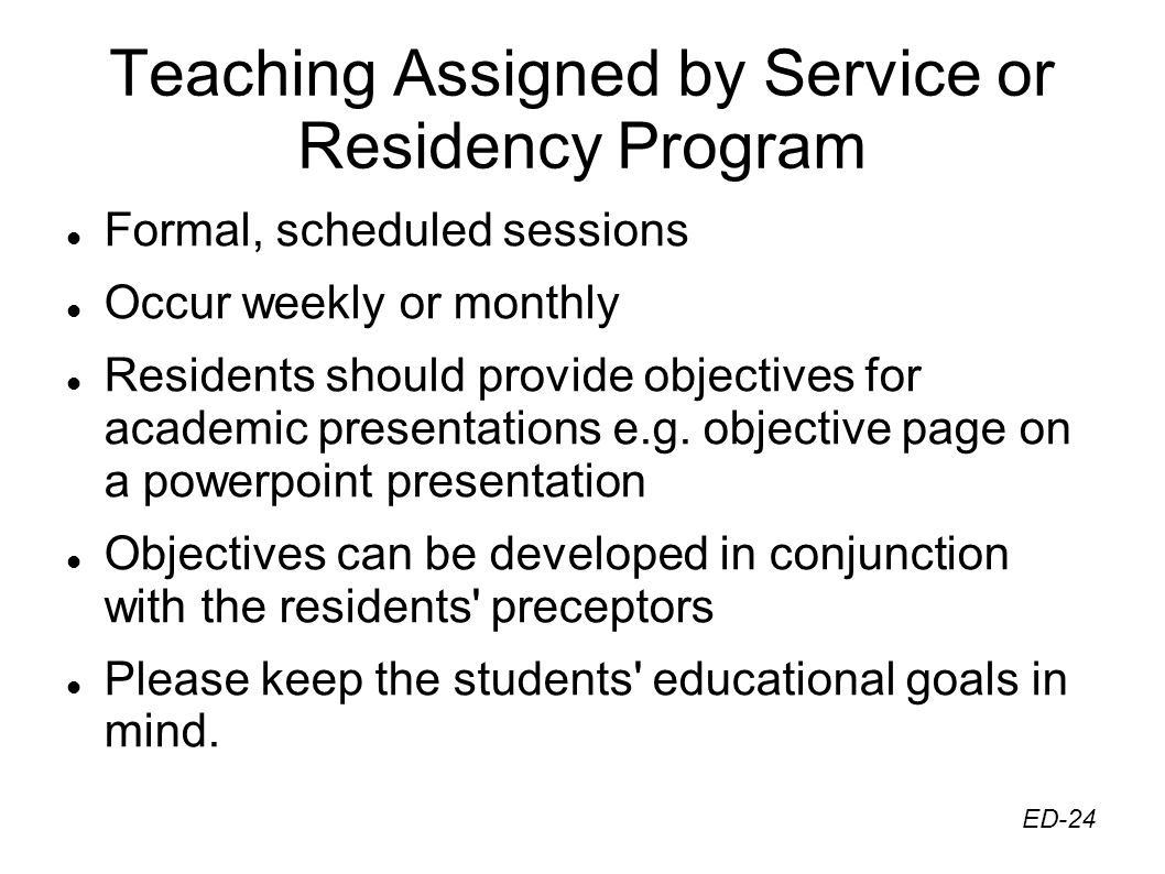 Teaching Assigned by Service or Residency Program Formal, scheduled sessions Occur weekly or monthly Residents should provide objectives for academic presentations e.g.