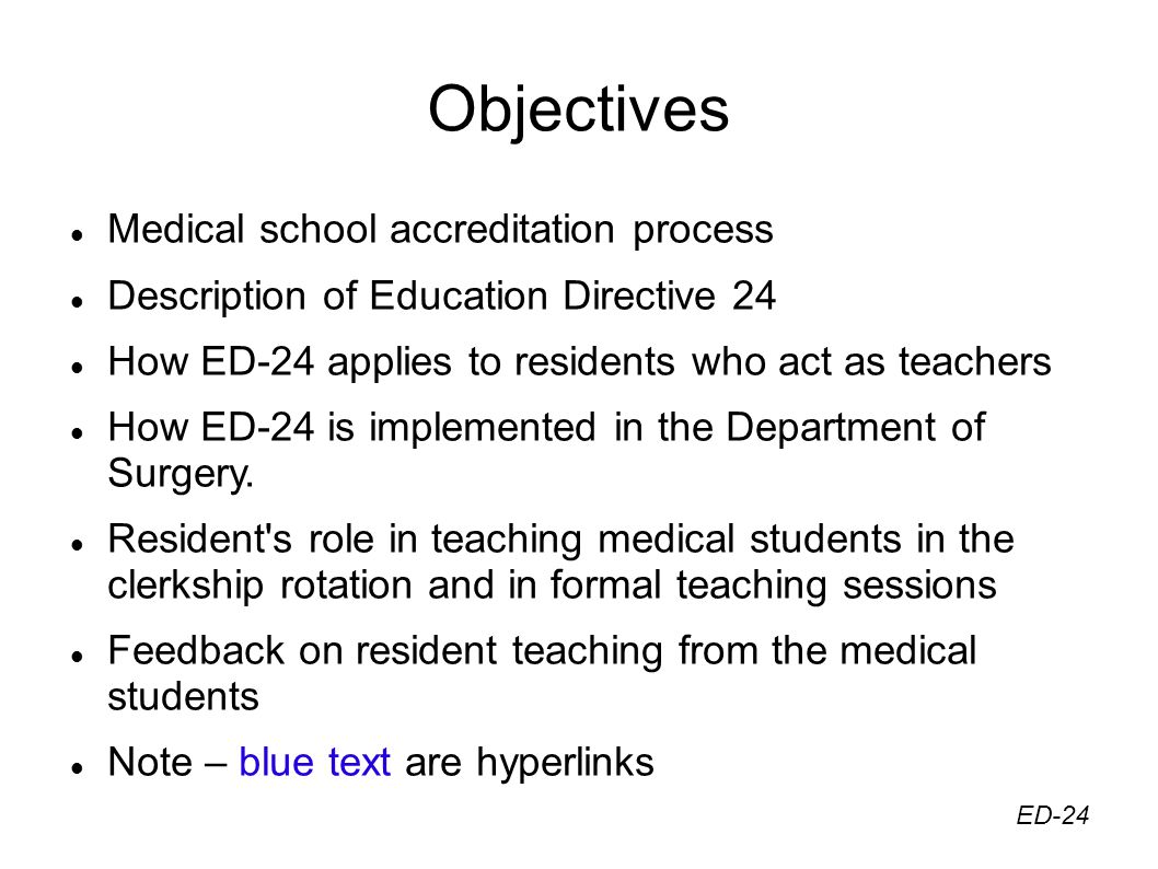 Objectives Medical school accreditation process Description of Education Directive 24 How ED-24 applies to residents who act as teachers How ED-24 is implemented in the Department of Surgery.