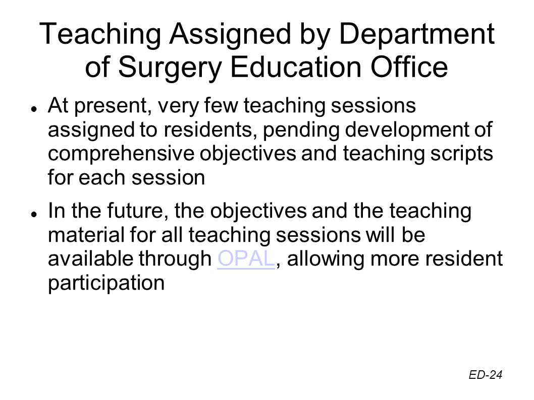 Teaching Assigned by Department of Surgery Education Office At present, very few teaching sessions assigned to residents, pending development of comprehensive objectives and teaching scripts for each session In the future, the objectives and the teaching material for all teaching sessions will be available through OPAL, allowing more resident participationOPAL ED-24