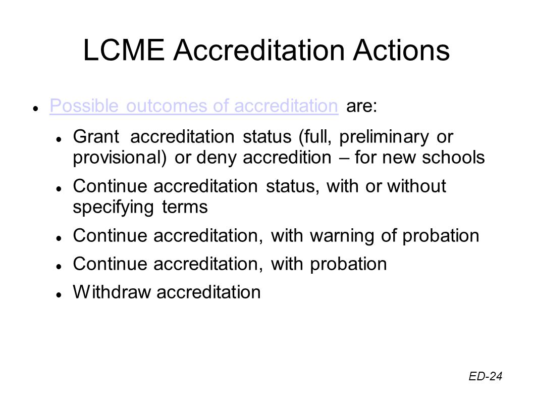 LCME Accreditation Actions Possible outcomes of accreditation are: Possible outcomes of accreditation Grant accreditation status (full, preliminary or provisional) or deny accredition – for new schools Continue accreditation status, with or without specifying terms Continue accreditation, with warning of probation Continue accreditation, with probation Withdraw accreditation ED-24