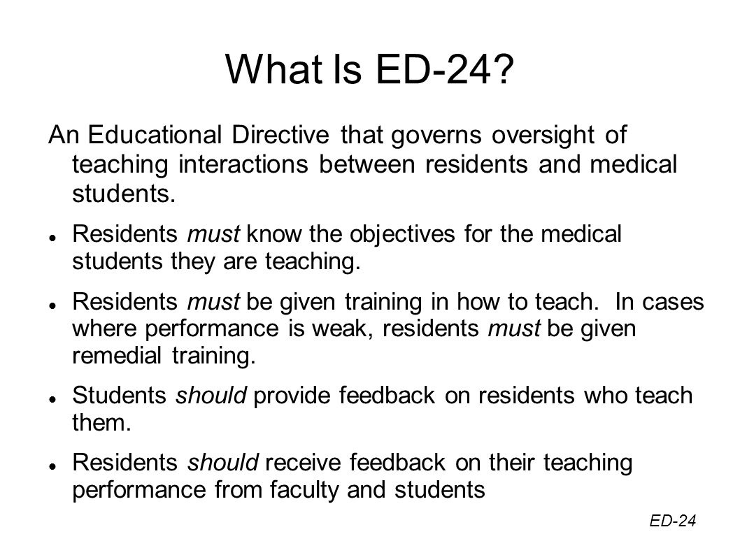 What Is ED-24? An Educational Directive that governs oversight of teaching interactions between residents and medical students. Residents must know th