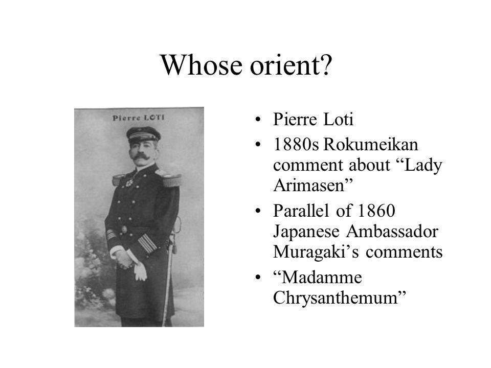 """Whose orient? Pierre Loti 1880s Rokumeikan comment about """"Lady Arimasen"""" Parallel of 1860 Japanese Ambassador Muragaki's comments """"Madamme Chrysanthem"""
