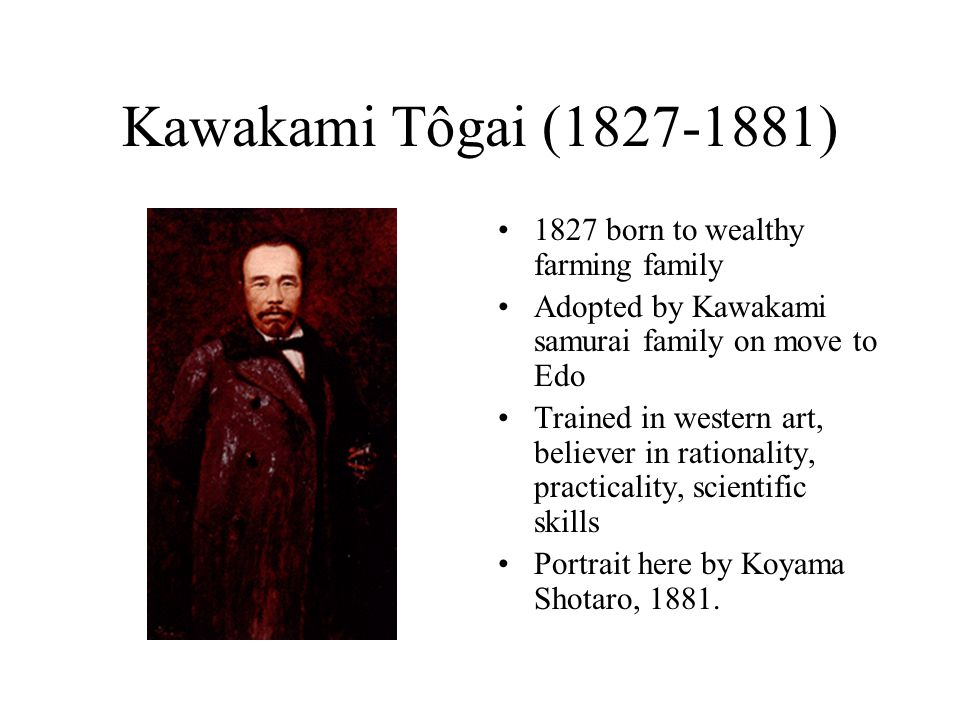 Kawakami Tôgai (1827-1881) 1827 born to wealthy farming family Adopted by Kawakami samurai family on move to Edo Trained in western art, believer in r