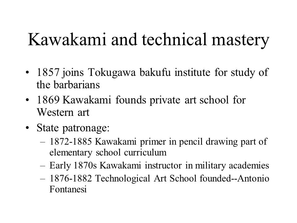 Kawakami and technical mastery 1857 joins Tokugawa bakufu institute for study of the barbarians 1869 Kawakami founds private art school for Western ar