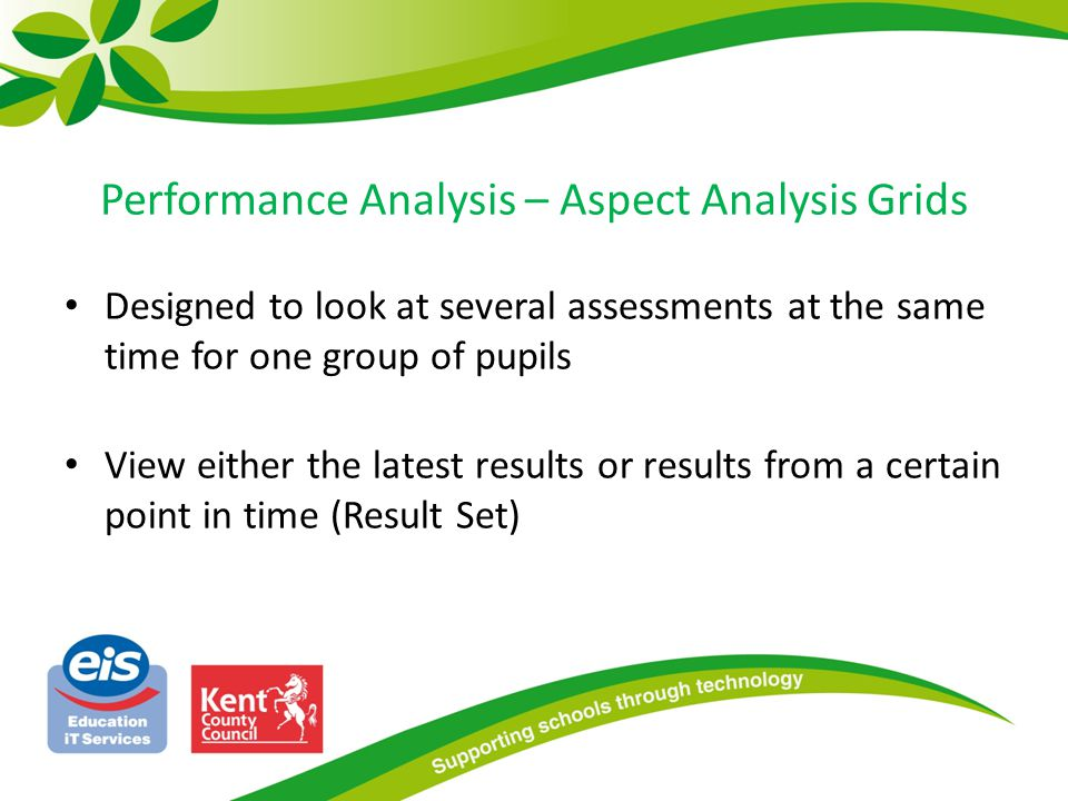 Performance Analysis – Aspect Analysis Grids Designed to look at several assessments at the same time for one group of pupils View either the latest r