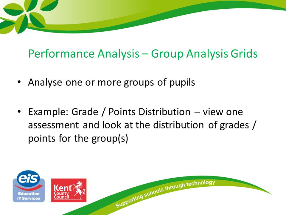 Performance Analysis – Group Analysis Grids Analyse one or more groups of pupils Example: Grade / Points Distribution – view one assessment and look a