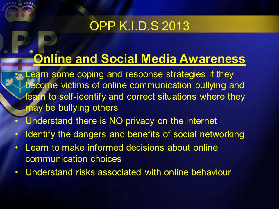 OPP K.I.D.S 2013 Online and Social Media Awareness Learn some coping and response strategies if they become victims of online communication bullying and learn to self-identify and correct situations where they may be bullying others Understand there is NO privacy on the internet Identify the dangers and benefits of social networking Learn to make informed decisions about online communication choices Understand risks associated with online behaviour