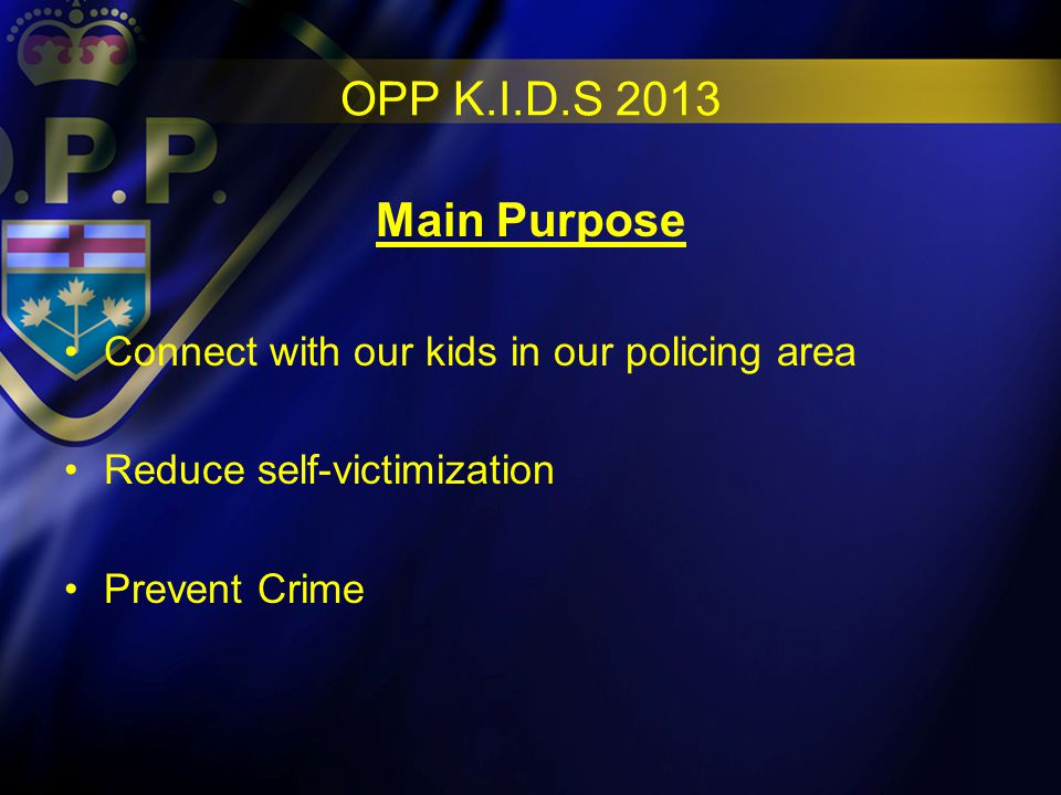 OPP K.I.D.S 2013 Main Purpose Connect with our kids in our policing area Reduce self-victimization Prevent Crime