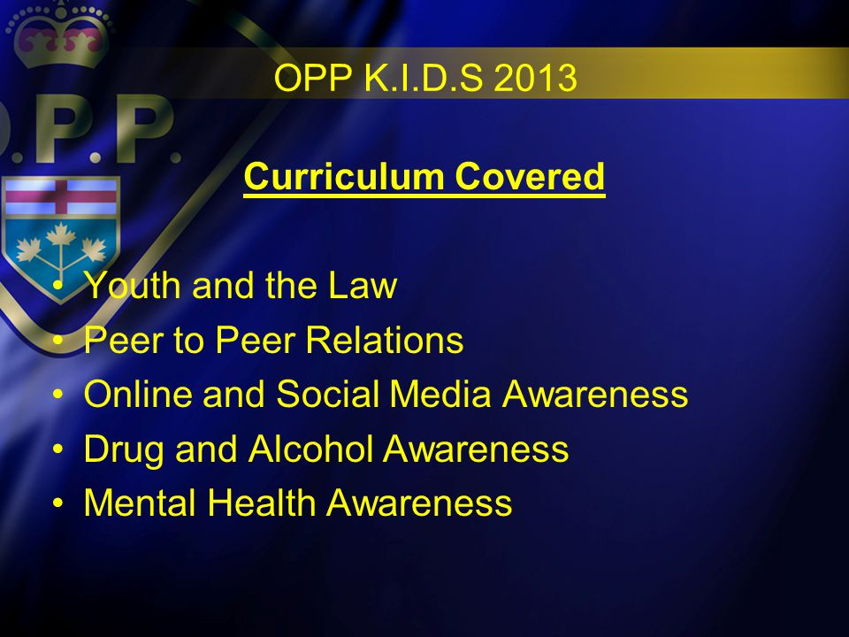 OPP K.I.D.S 2013 Curriculum Covered Youth and the Law Peer to Peer Relations Online and Social Media Awareness Drug and Alcohol Awareness Mental Health Awareness