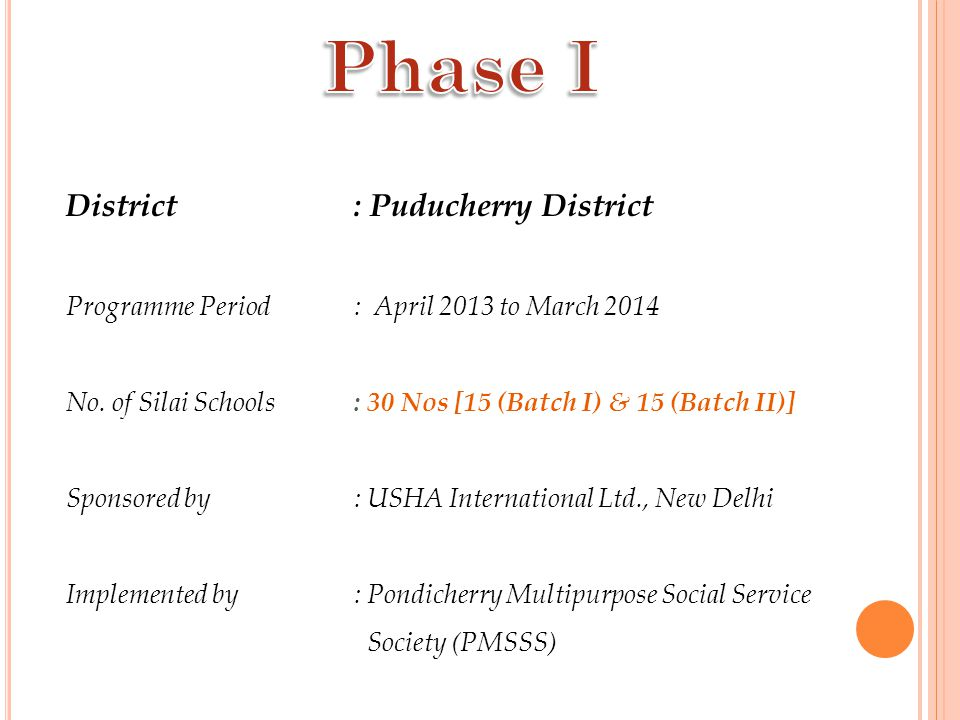 District : Puducherry District Programme Period : April 2013 to March 2014 No. of Silai Schools : 30 Nos [15 (Batch I) & 15 (Batch II)] Sponsored by :