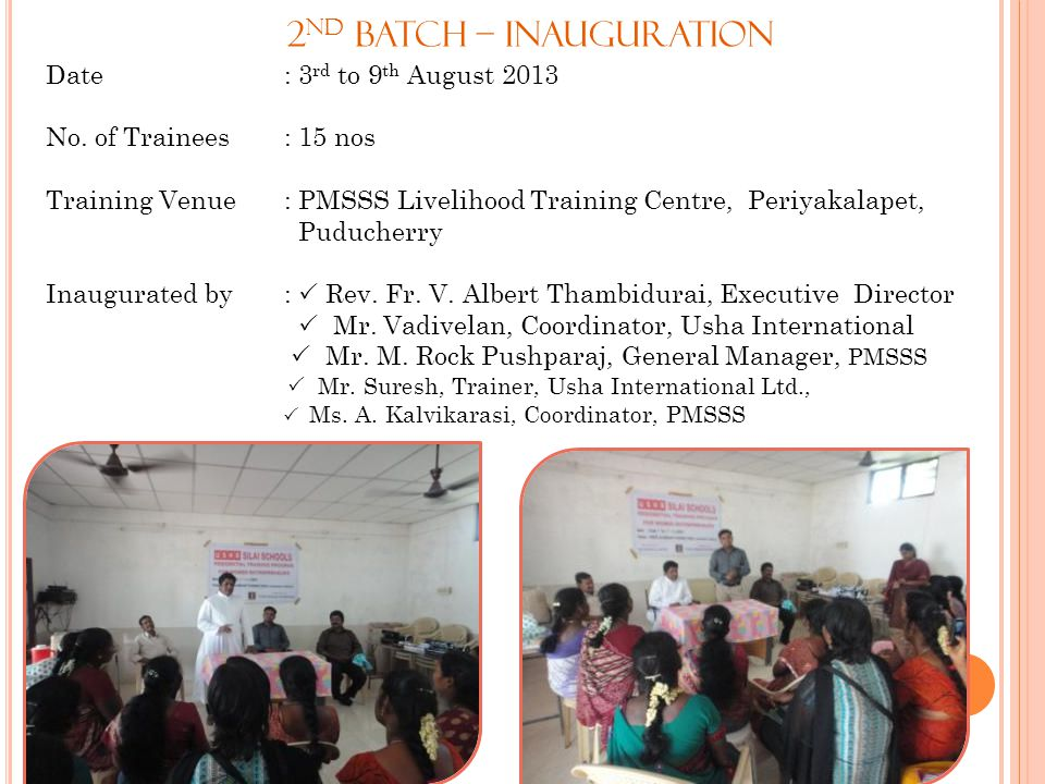 2 nd Batch – Inauguration Date : 3 rd to 9 th August 2013 No. of Trainees : 15 nos Training Venue : PMSSS Livelihood Training Centre, Periyakalapet, P