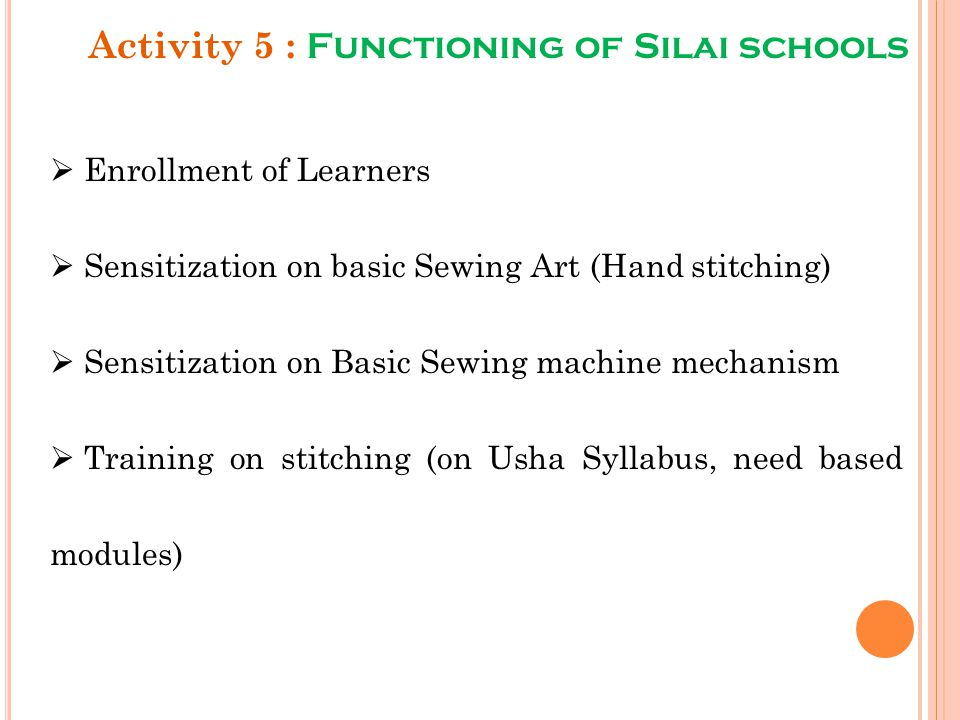 Activity 5 : Functioning of Silai schools  Enrollment of Learners  Sensitization on basic Sewing Art (Hand stitching)  Sensitization on Basic Sewin