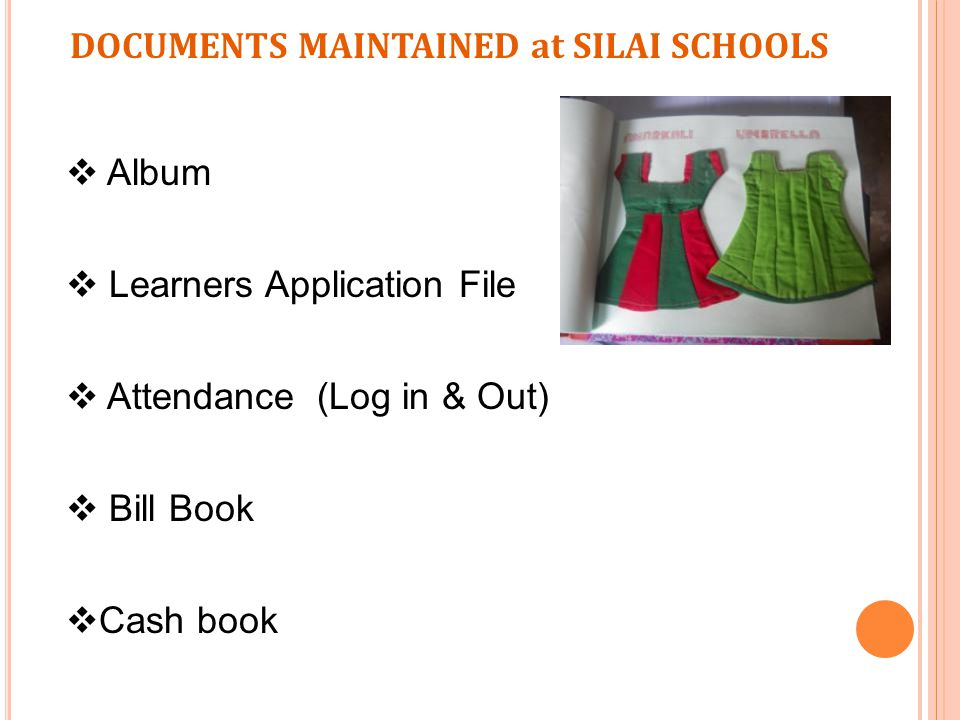DOCUMENTS MAINTAINED at SILAI SCHOOLS  Album  Learners Application File  Attendance (Log in & Out)  Bill Book  Cash book