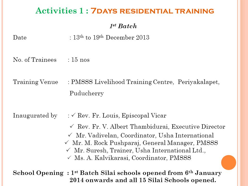 Activities 1 : 7days residential training 1 st Batch Date : 13 th to 19 th December 2013 No. of Trainees : 15 nos Training Venue : PMSSS Livelihood Tr