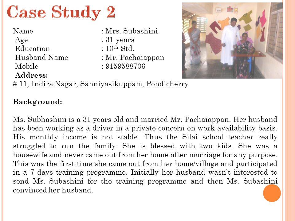 Name: Mrs. Subashini Age: 31 years Education: 10 th Std. Husband Name: Mr. Pachaiappan Mobile: 9159588706 Address: # 11, Indira Nagar, Sanniyasikuppam