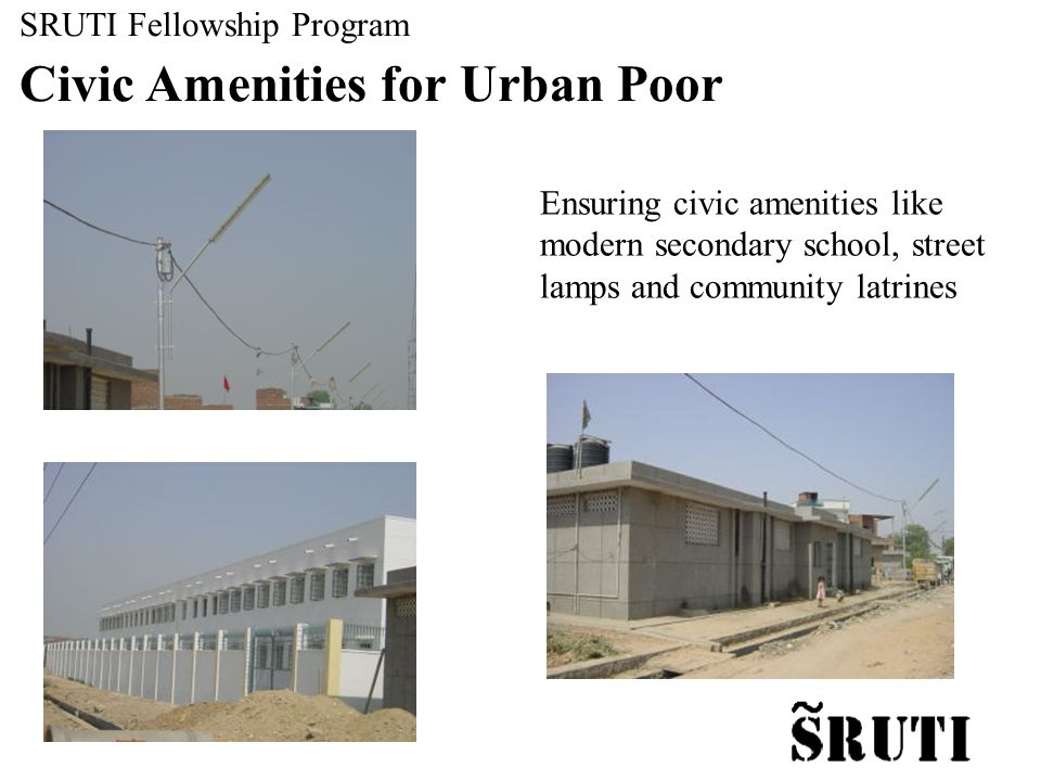 Ensuring civic amenities like modern secondary school, street lamps and community latrines SRUTI Fellowship Program Civic Amenities for Urban Poor