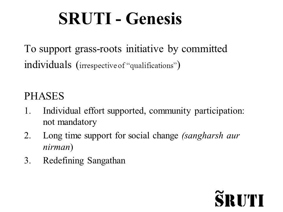 SRUTI - Genesis To support grass-roots initiative by committed individuals ( irrespective of qualifications ) PHASES 1.Individual effort supported, community participation: not mandatory 2.Long time support for social change (sangharsh aur nirman) 3.Redefining Sangathan