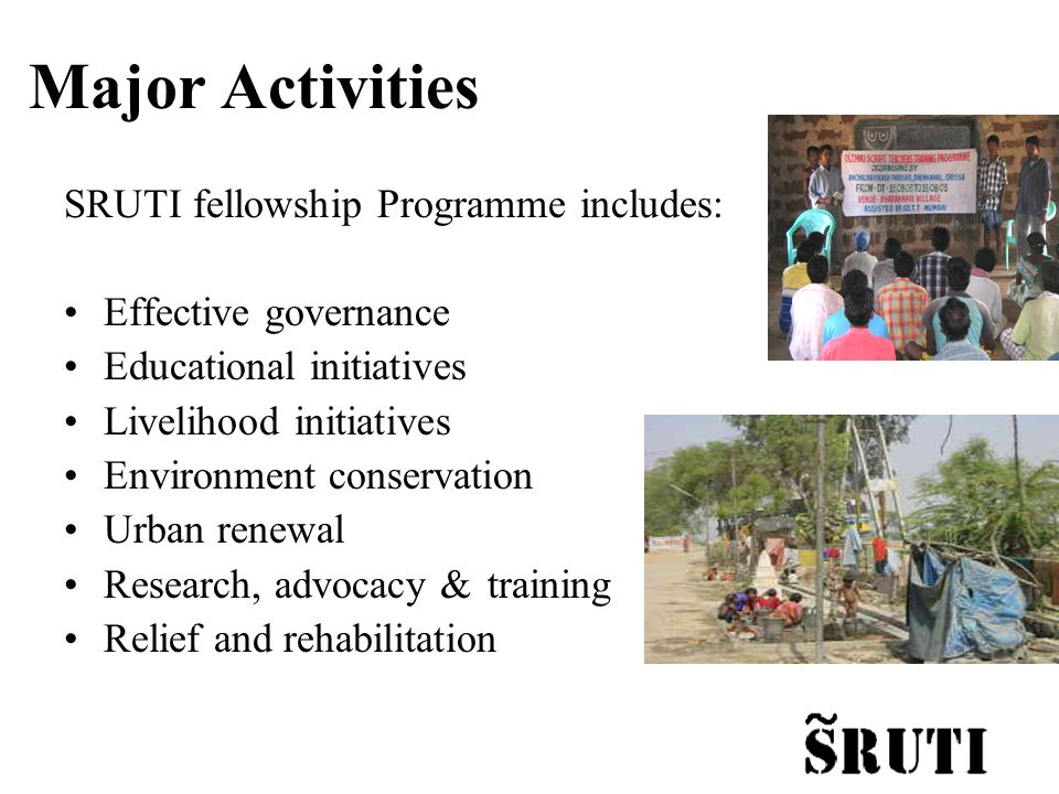 Major Activities SRUTI fellowship Programme includes: Effective governance Educational initiatives Livelihood initiatives Environment conservation Urban renewal Research, advocacy & training Relief and rehabilitation