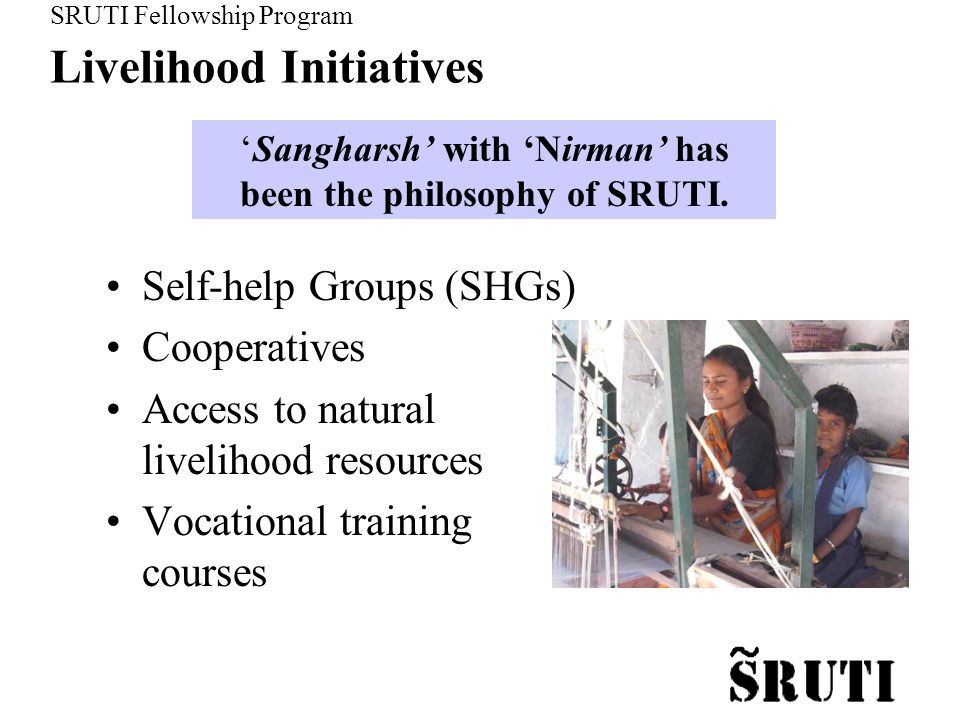 SRUTI Fellowship Program Livelihood Initiatives Self-help Groups (SHGs) Cooperatives Access to natural livelihood resources Vocational training courses 'Sangharsh' with 'Nirman' has been the philosophy of SRUTI.