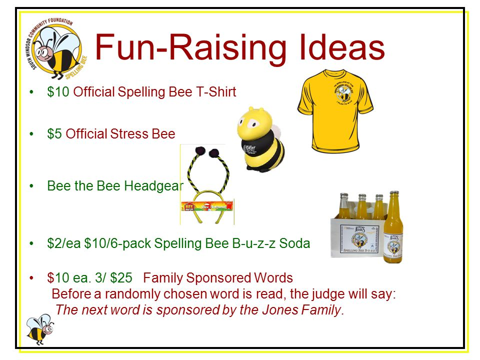 Fun-Raising Ideas $10 Official Spelling Bee T-Shirt $5 Official Stress Bee Bee the Bee Headgear $2/ea $10/6-pack Spelling Bee B-u-z-z Soda $10 ea.