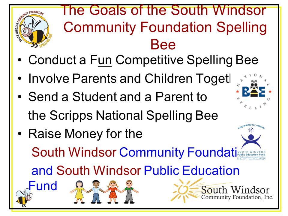 The Goals of the South Windsor Community Foundation Spelling Bee Conduct a Fun Competitive Spelling Bee Involve Parents and Children Together Send a Student and a Parent to the Scripps National Spelling Bee Raise Money for the South Windsor Community Foundation and South Windsor Public Education Fund