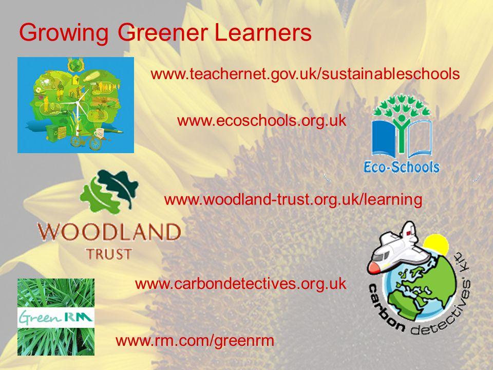 Growing Greener Learners www.woodland-trust.org.uk/learning www.ecoschools.org.uk www.carbondetectives.org.uk www.rm.com/greenrm www.teachernet.gov.uk