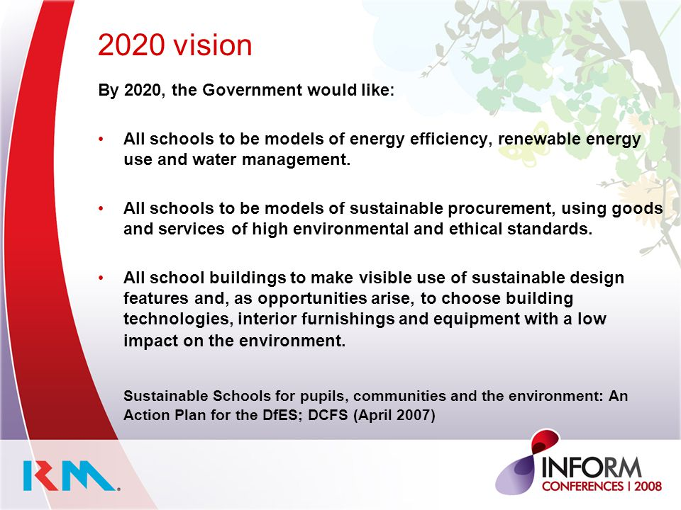 2020 vision By 2020, the Government would like: All schools to be models of energy efficiency, renewable energy use and water management. All schools