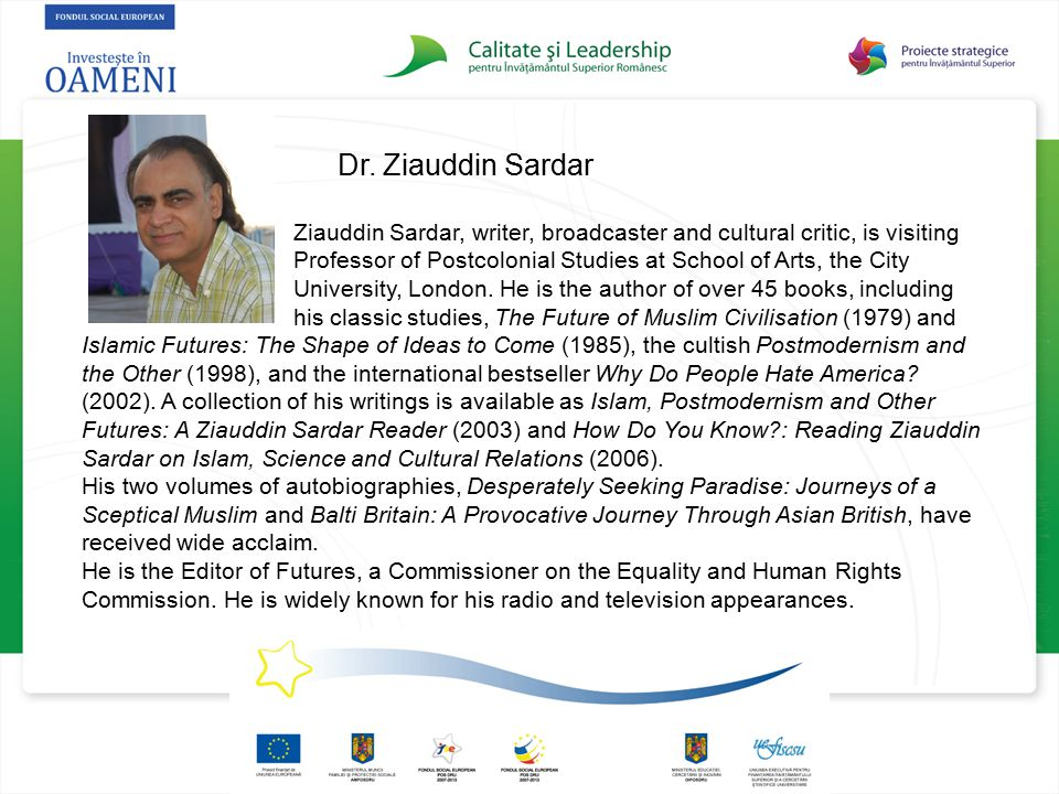 Dr. Ziauddin Sardar Ziauddin Sardar, writer, broadcaster and cultural critic, is visiting Professor of Postcolonial Studies at School of Arts, the Cit