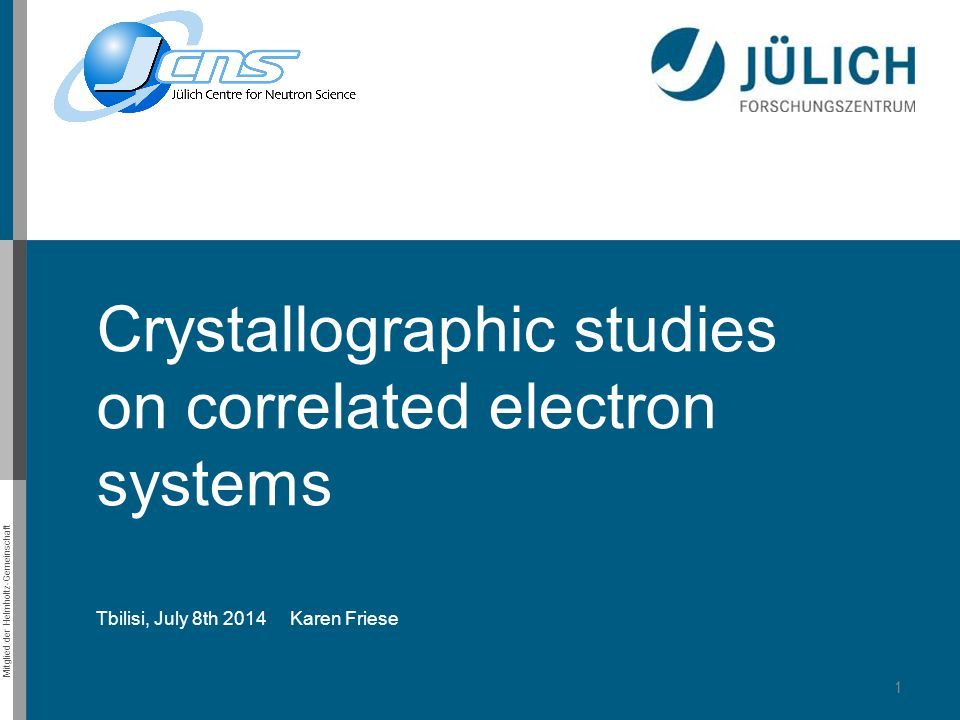 Mitglied der Helmholtz-Gemeinschaft Crystallographic studies on correlated electron systems Tbilisi, July 8th 2014 Karen Friese 1