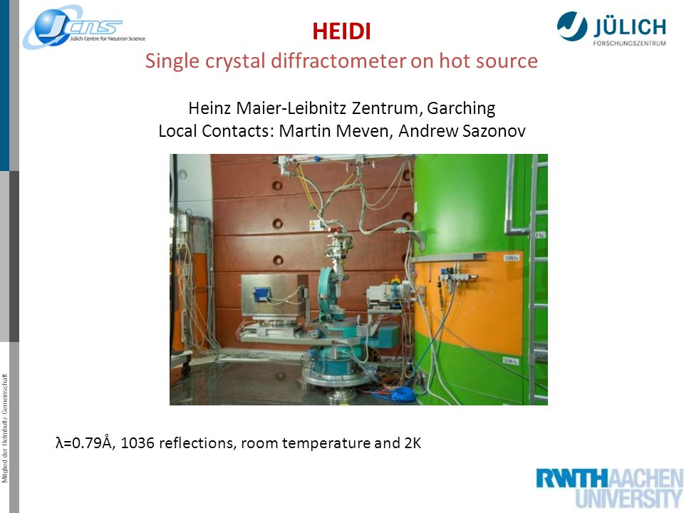 Mitglied der Helmholtz-Gemeinschaft HEIDI Single crystal diffractometer on hot source Heinz Maier-Leibnitz Zentrum, Garching Local Contacts: Martin Meven, Andrew Sazonov λ=0.79Å, 1036 reflections, room temperature and 2K