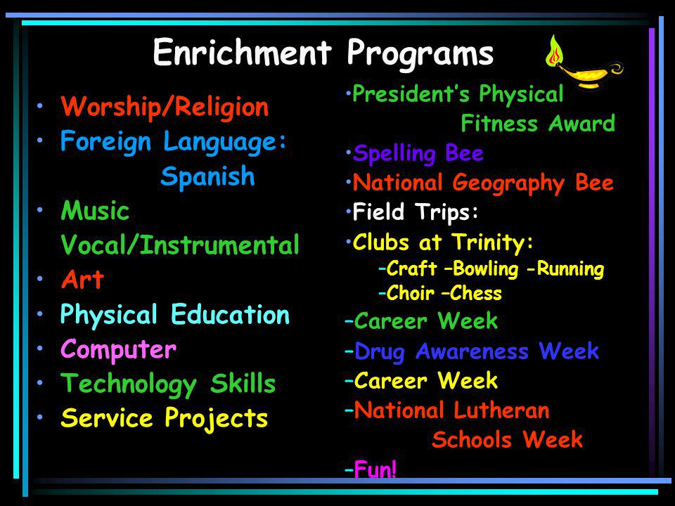 Worship/Religion Foreign Language: Spanish Music Vocal/Instrumental Art Physical Education Computer Technology Skills Service Projects President's Physical Fitness Award Spelling Bee National Geography Bee Field Trips: Clubs at Trinity: –Craft –Bowling -Running –Choir –Chess –Career Week –Drug Awareness Week –Career Week –National Lutheran Schools Week –Fun.