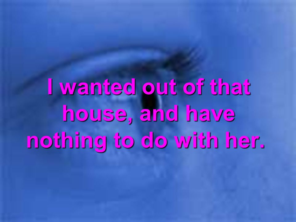 I wanted out of that house, and have nothing to do with her.