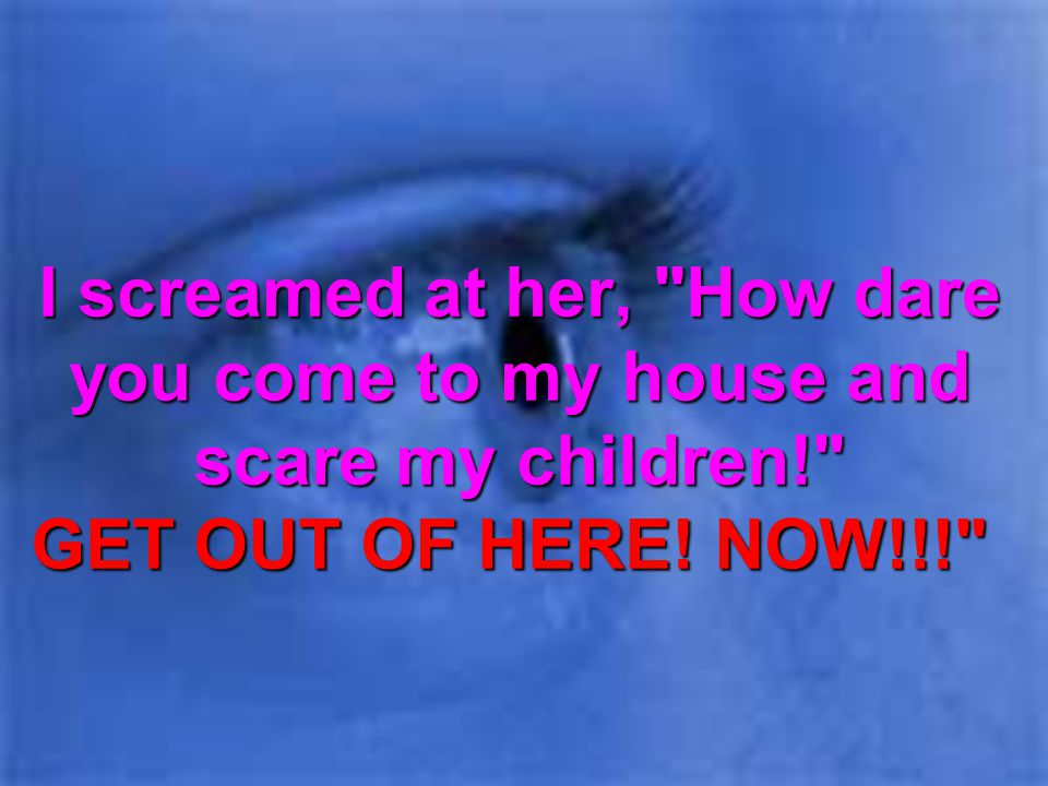 I screamed at her, How dare you come to my house and scare my children! GET OUT OF HERE! NOW!!!