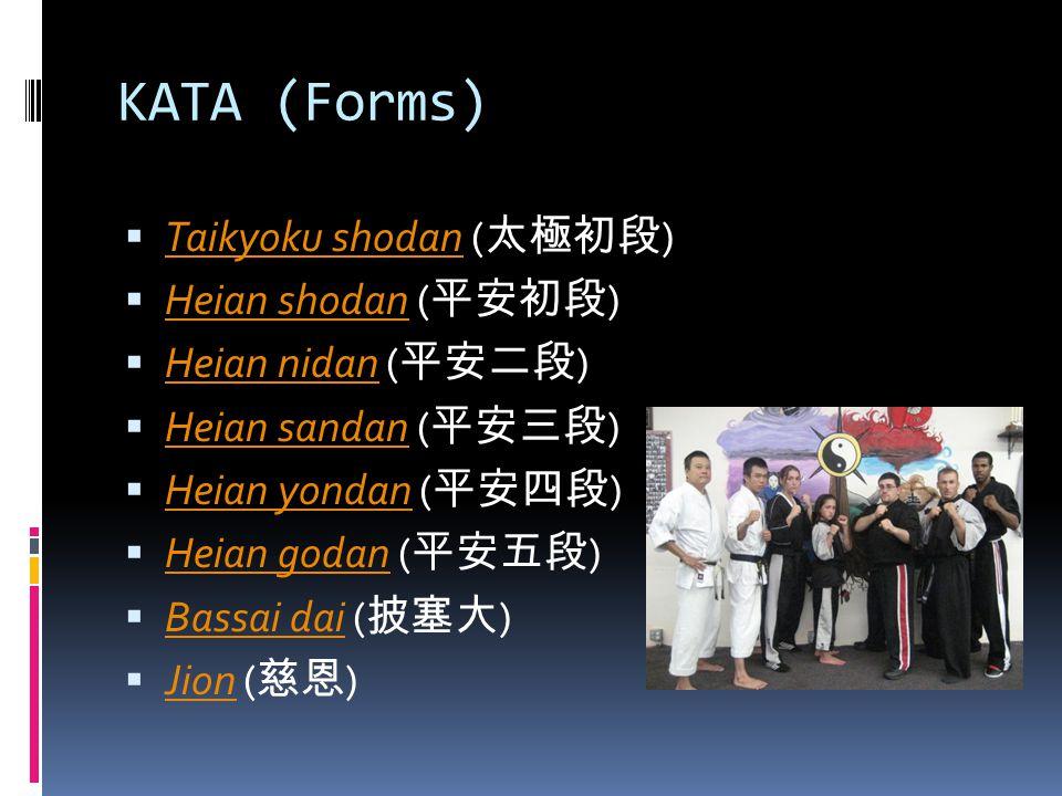 KATA (Forms)  Taikyoku shodan ( 太極初段 ) Taikyoku shodan  Heian shodan ( 平安初段 ) Heian shodan  Heian nidan ( 平安二段 ) Heian nidan  Heian sandan ( 平安三段 ) Heian sandan  Heian yondan ( 平安四段 ) Heian yondan  Heian godan ( 平安五段 ) Heian godan  Bassai dai ( 披塞大 ) Bassai dai  Jion ( 慈恩 ) Jion