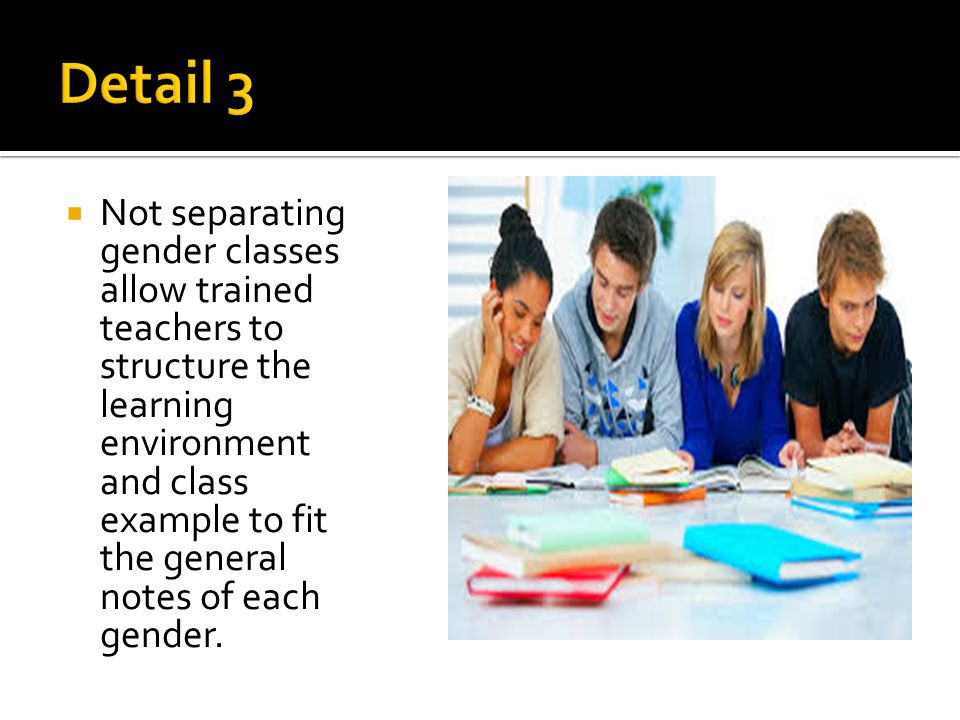  Not separating gender classes allow trained teachers to structure the learning environment and class example to fit the general notes of each gender.