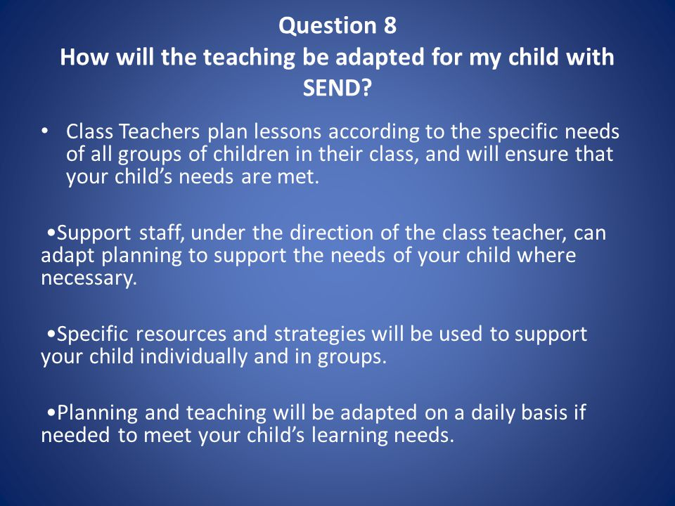 Question 8 How will the teaching be adapted for my child with SEND.