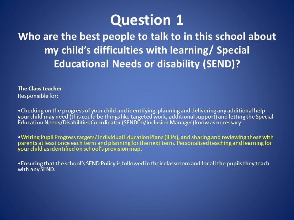 Question 1 (cont) The SENDCo / Inclusion Manager- Mrs V Houghton Responsible for: Developing and reviewing the school's SEND policy Coordinating all the support for children with special educational needs or disabilities (SEND) Ensuring that you are i) involved in supporting your child's learning ii) kept informed about the support your child is getting iii) involved in reviewing how they are doing.