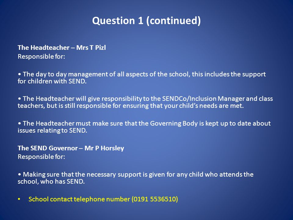 Question 1 (continued) The Headteacher – Mrs T Pizl Responsible for: The day to day management of all aspects of the school, this includes the support for children with SEND.