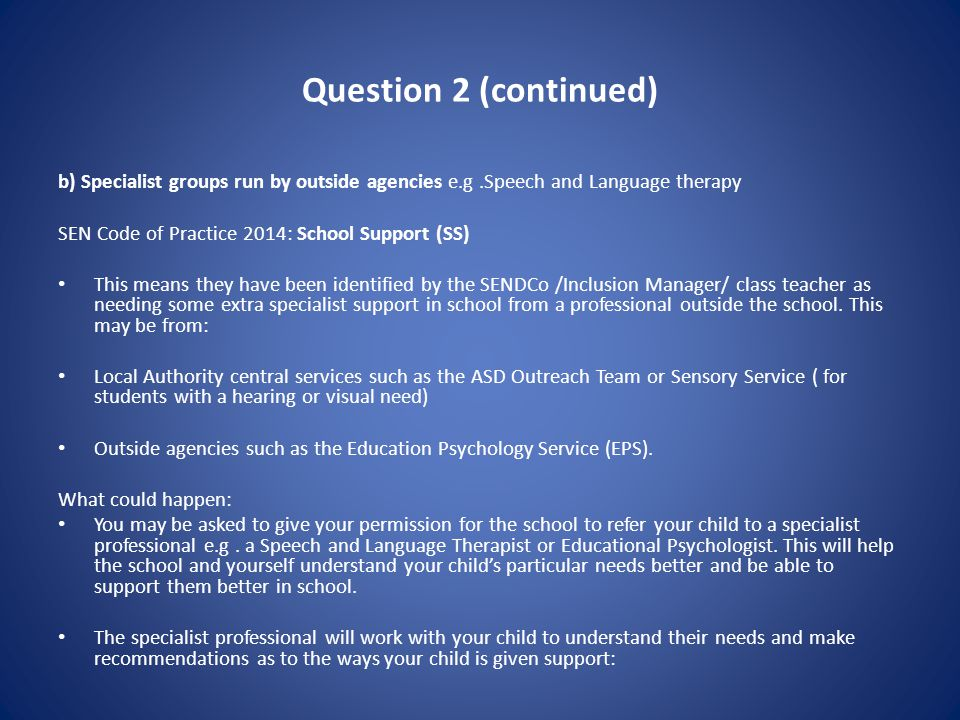 Question 2 (continued) b) Specialist groups run by outside agencies e.g.Speech and Language therapy SEN Code of Practice 2014: School Support (SS) This means they have been identified by the SENDCo /Inclusion Manager/ class teacher as needing some extra specialist support in school from a professional outside the school.
