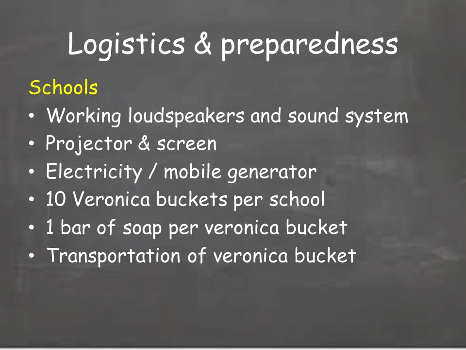 Logistics & preparedness Schools Working loudspeakers and sound system Projector & screen Electricity / mobile generator 10 Veronica buckets per school 1 bar of soap per veronica bucket Transportation of veronica bucket
