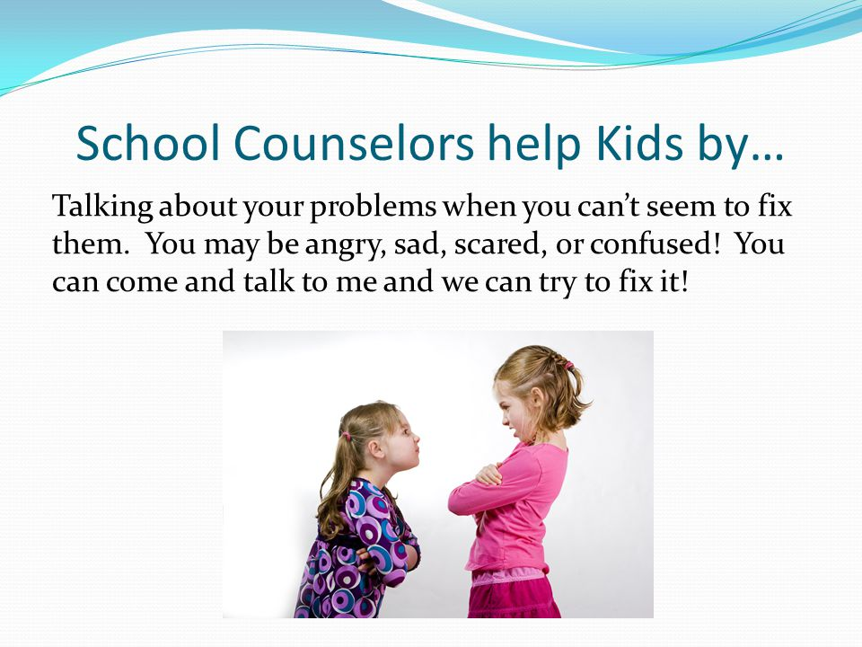 School Counselors help Kids by… Talking about your problems when you can't seem to fix them. You may be angry, sad, scared, or confused! You can come