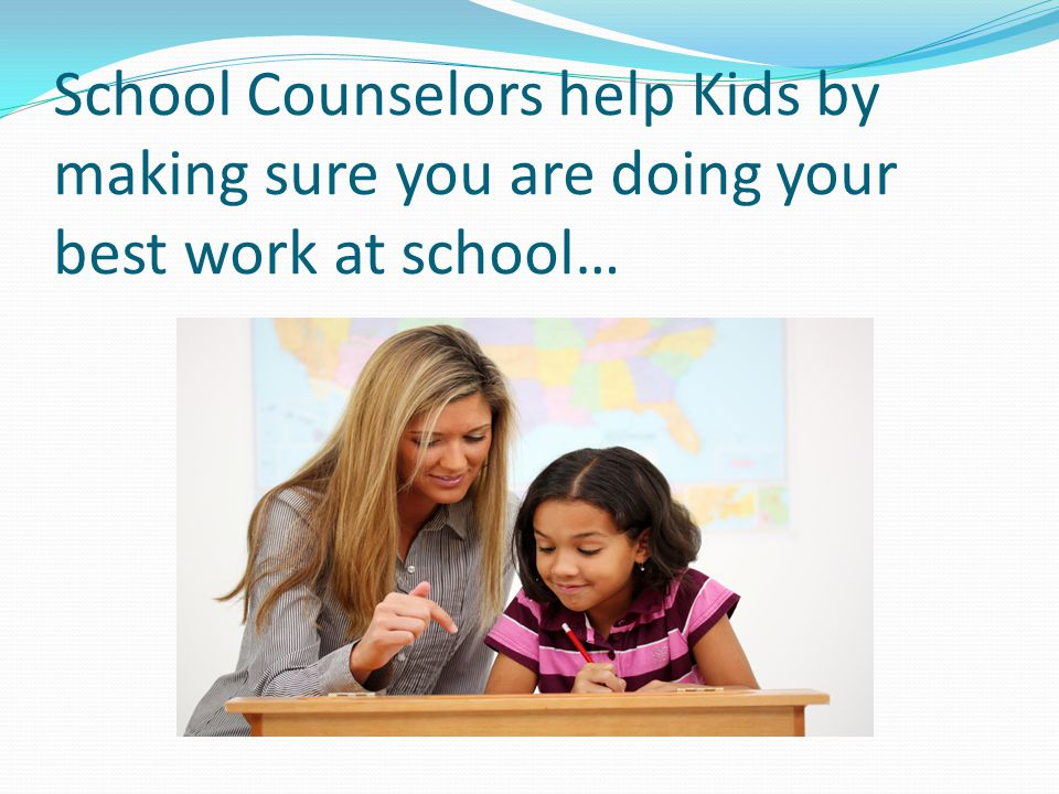 School Counselors help Kids by making sure you are doing your best work at school…