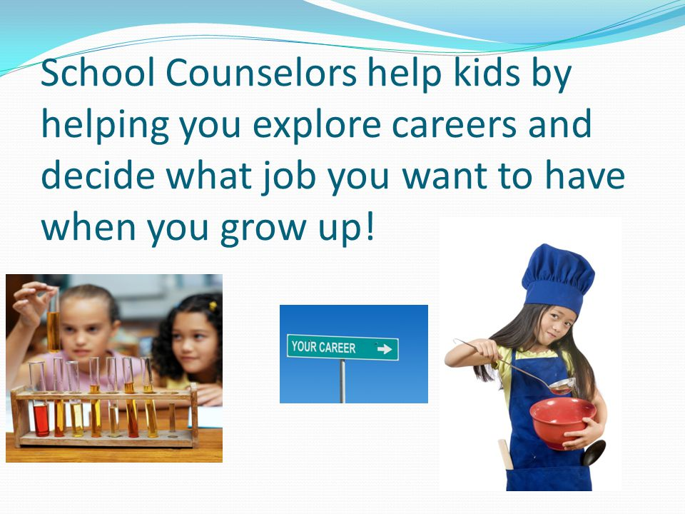 School Counselors help kids by helping you explore careers and decide what job you want to have when you grow up!