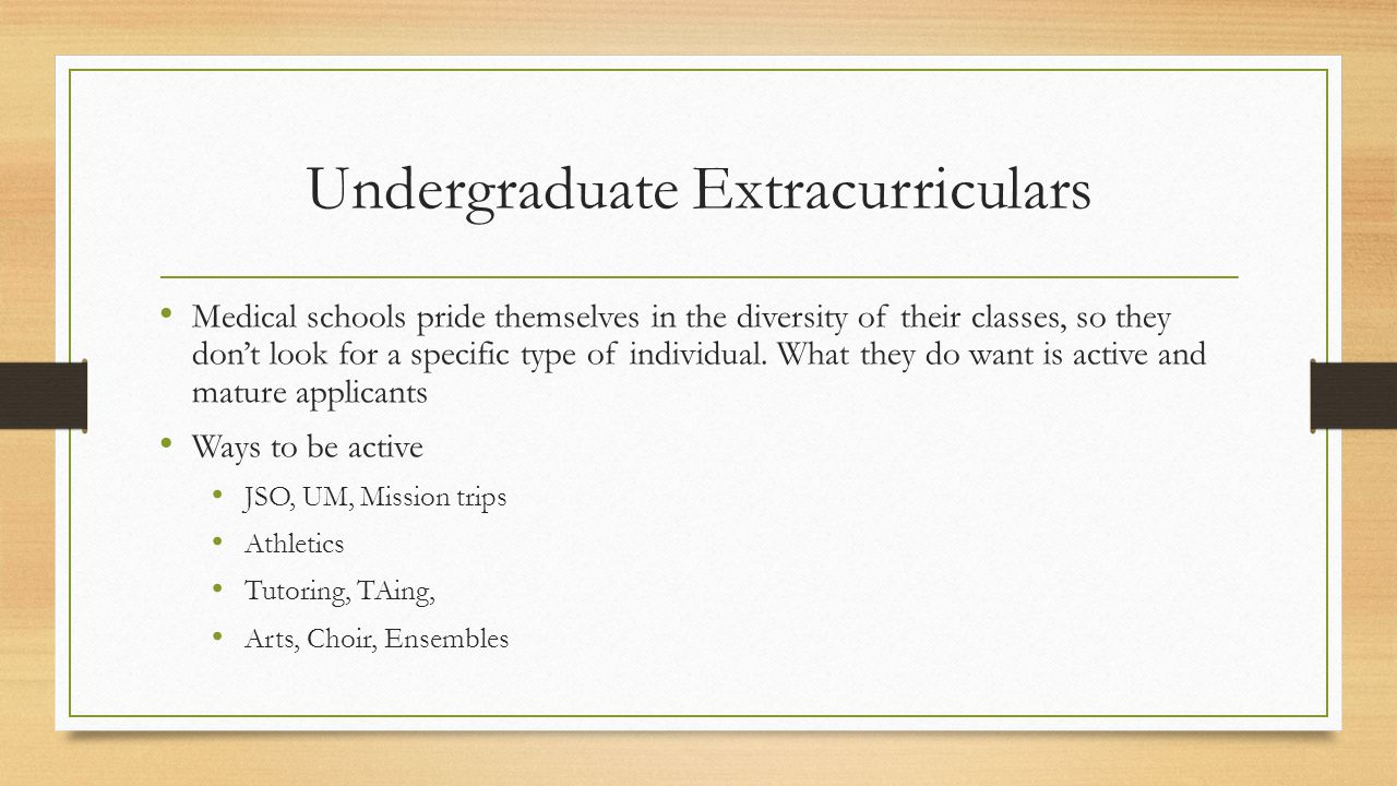 Undergraduate Extracurriculars Medical schools pride themselves in the diversity of their classes, so they don't look for a specific type of individual.