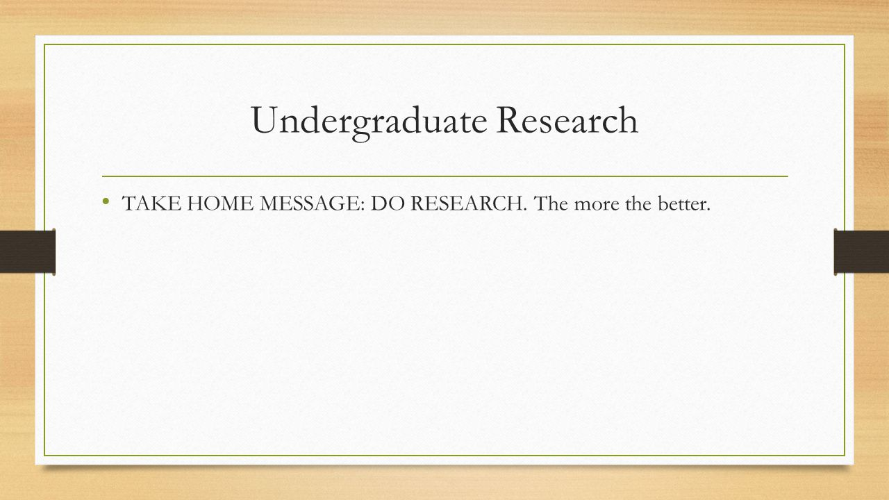 Undergraduate Research TAKE HOME MESSAGE: DO RESEARCH. The more the better.