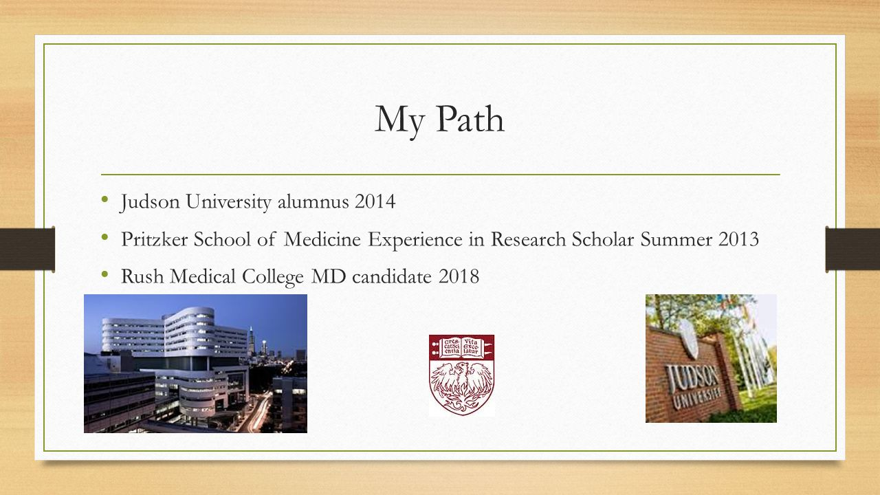 My Path Judson University alumnus 2014 Pritzker School of Medicine Experience in Research Scholar Summer 2013 Rush Medical College MD candidate 2018