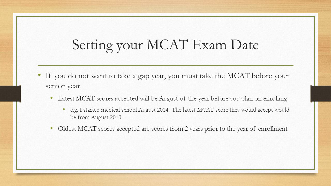 Setting your MCAT Exam Date If you do not want to take a gap year, you must take the MCAT before your senior year Latest MCAT scores accepted will be August of the year before you plan on enrolling e.g.
